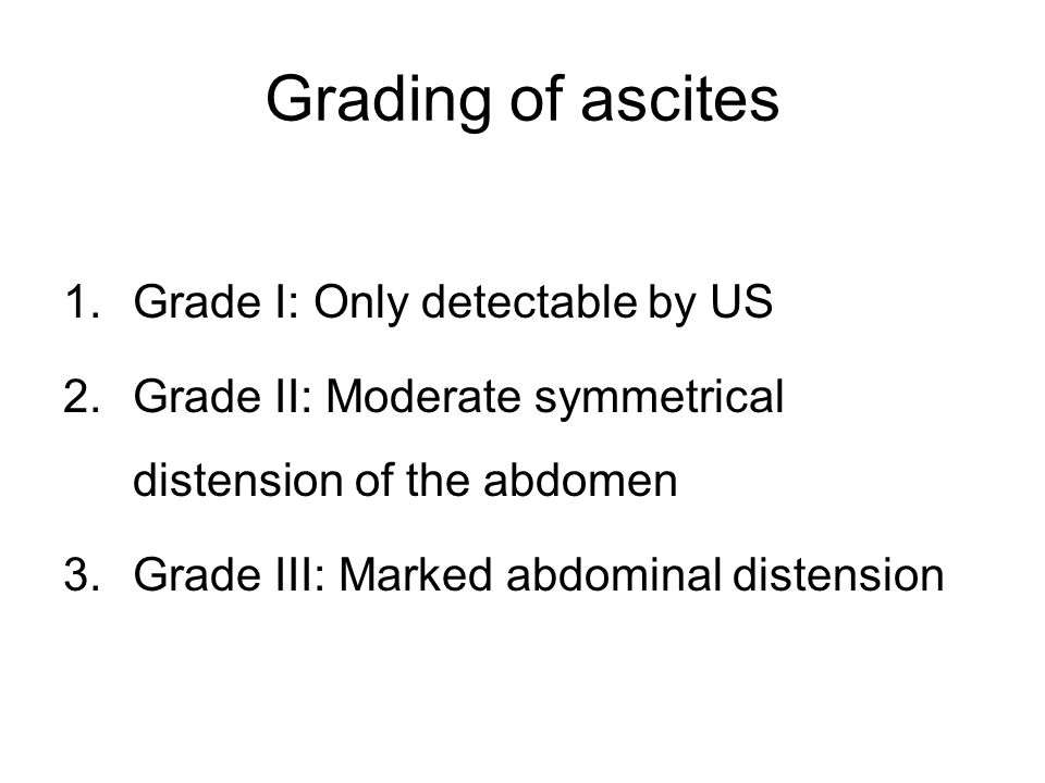 Grading of ascites 1.Grade I: Only detectable by US 2.Grade II: Moderate symmetrical distension of the abdomen 3.Grade III: Marked abdominal distensio