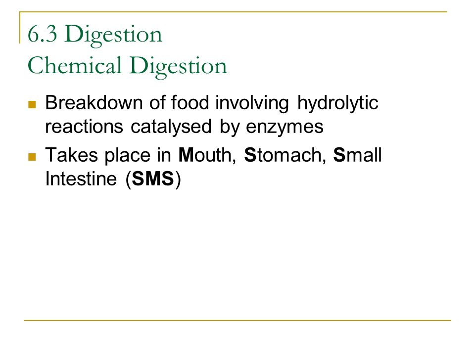 Breakdown of food involving hydrolytic reactions catalysed by enzymes Takes place in Mouth, Stomach, Small Intestine (SMS) 6.3 Digestion Chemical Dige
