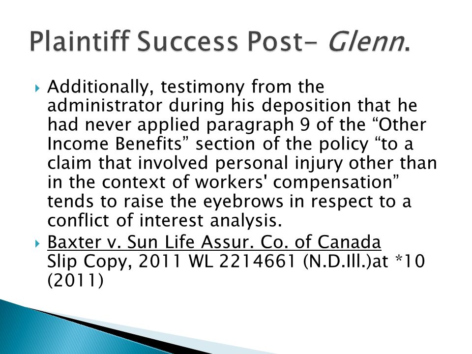 Additionally, testimony from the administrator during his deposition that he had never applied paragraph 9 of the Other Income Benefits section of the policy to a claim that involved personal injury other than in the context of workers compensation tends to raise the eyebrows in respect to a conflict of interest analysis.