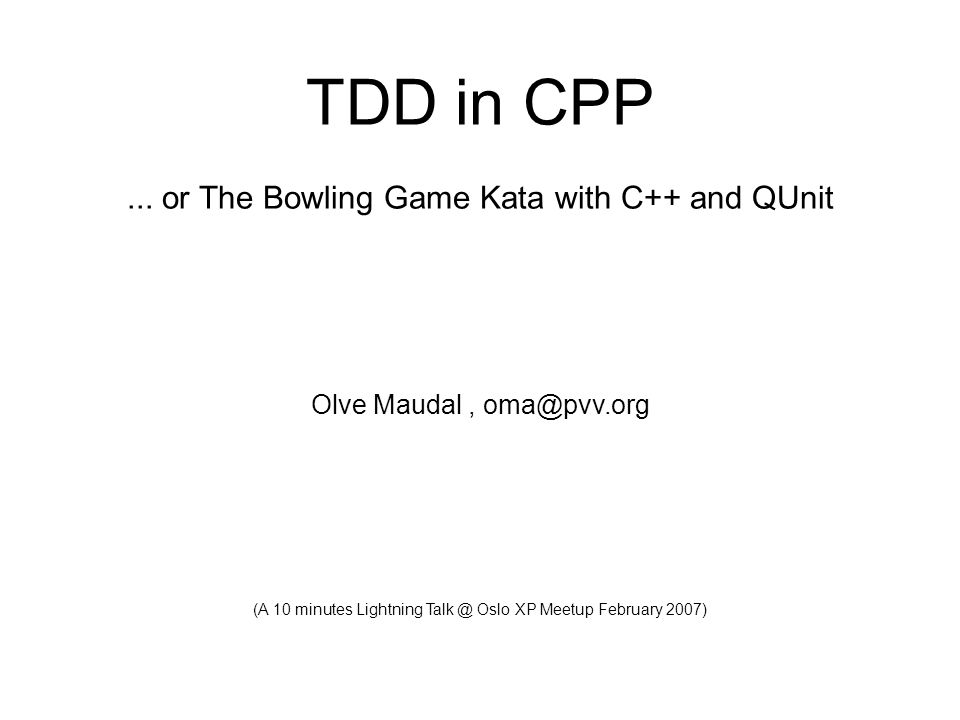 Olve Maudal TDD in CPP 05 February 2007 (frontpage) TDD in CPP... or The Bowling Game Kata with C++ and QUnit Olve Maudal, oma@pvv.org (A 10 minutes L
