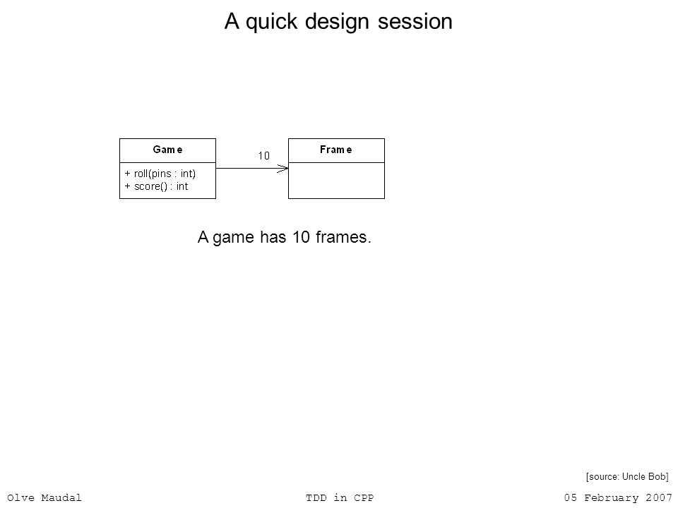 Olve Maudal TDD in CPP 05 February 2007 A quick design session A game has 10 frames. [source: Uncle Bob]