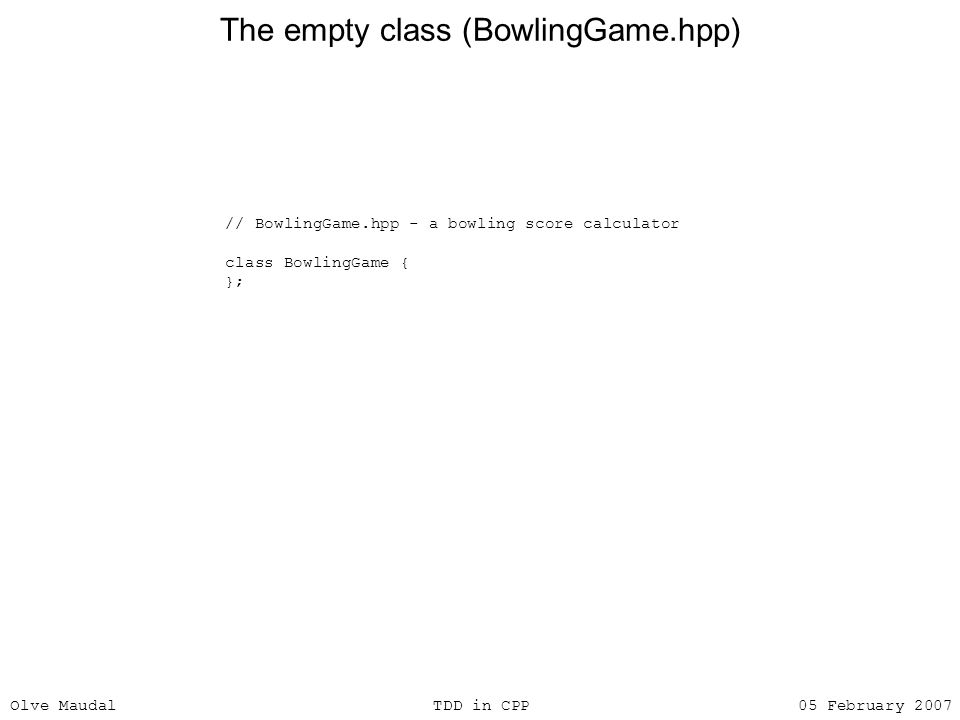 Olve Maudal TDD in CPP 05 February 2007 The empty class (BowlingGame.hpp) // BowlingGame.hpp - a bowling score calculator class BowlingGame { };