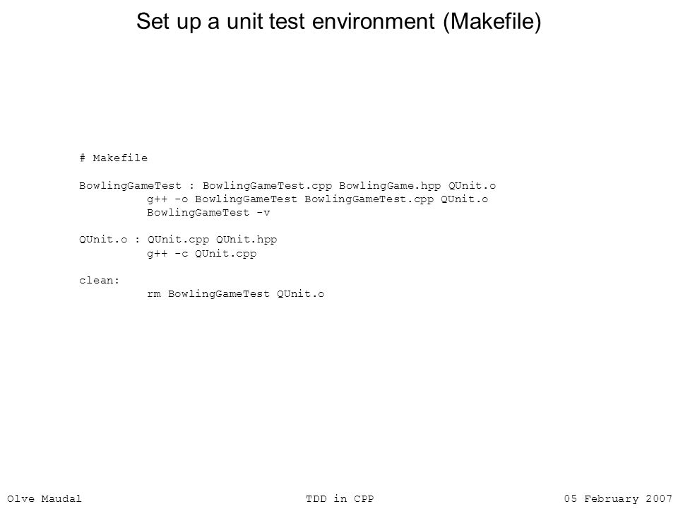 Olve Maudal TDD in CPP 05 February 2007 Set up a unit test environment (Makefile) # Makefile BowlingGameTest : BowlingGameTest.cpp BowlingGame.hpp QUn