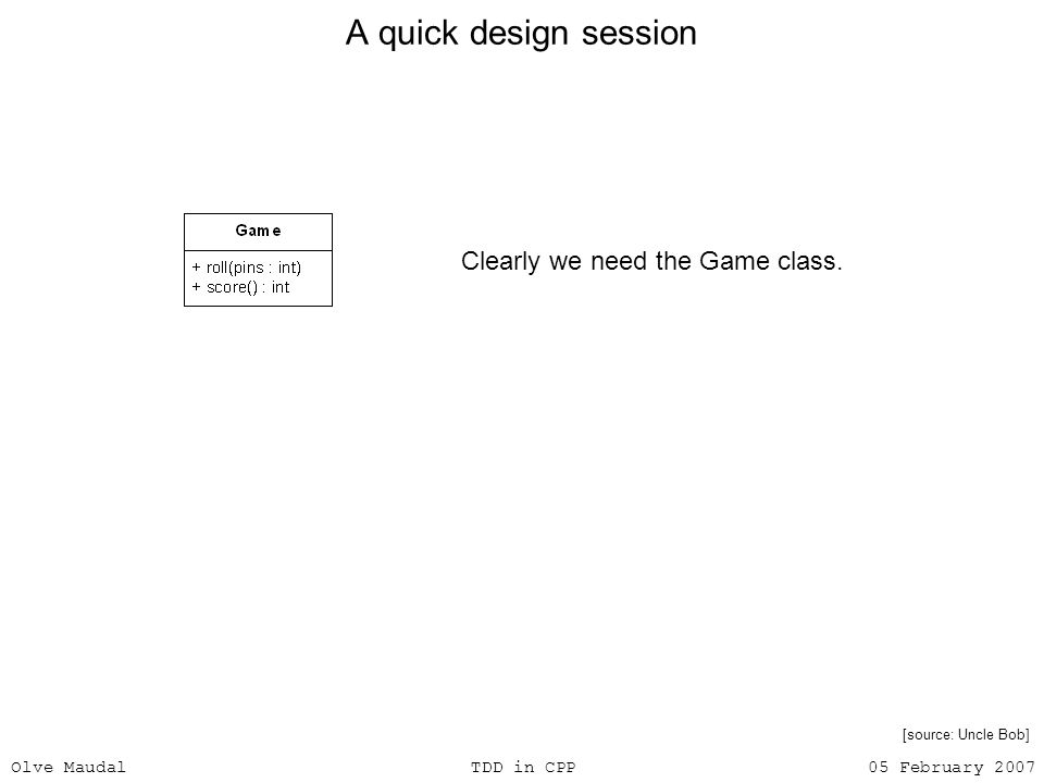 Olve Maudal TDD in CPP 05 February 2007 A quick design session Clearly we need the Game class. [source: Uncle Bob]