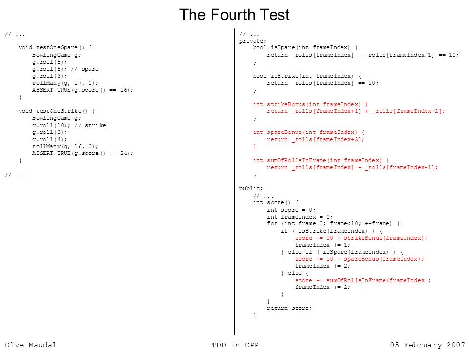 Olve Maudal TDD in CPP 05 February 2007 The Fourth Test //... void testOneSpare() { BowlingGame g; g.roll(5); g.roll(5); // spare g.roll(3); rollMany(