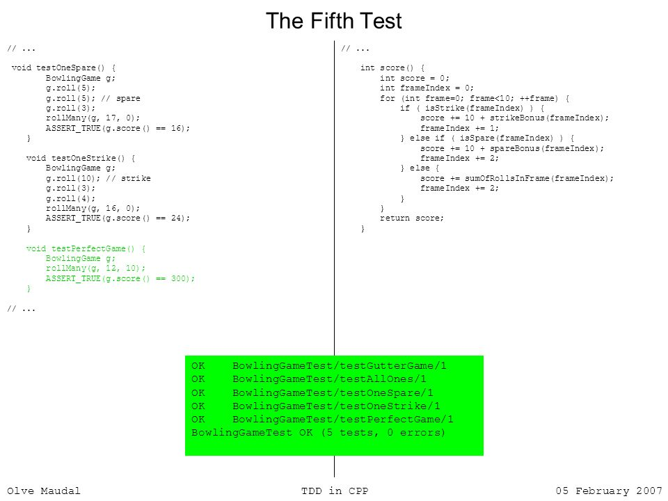 Olve Maudal TDD in CPP 05 February 2007 The Fifth Test //... void testOneSpare() { BowlingGame g; g.roll(5); g.roll(5); // spare g.roll(3); rollMany(g