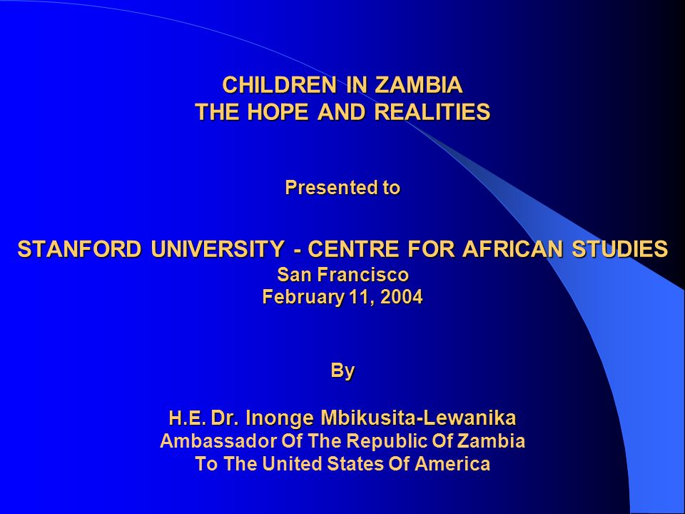 CHILDREN IN ZAMBIA THE HOPE AND REALITIES Presented to STANFORD UNIVERSITY - CENTRE FOR AFRICAN STUDIES San Francisco February 11, 2004 By H.E. Dr. In