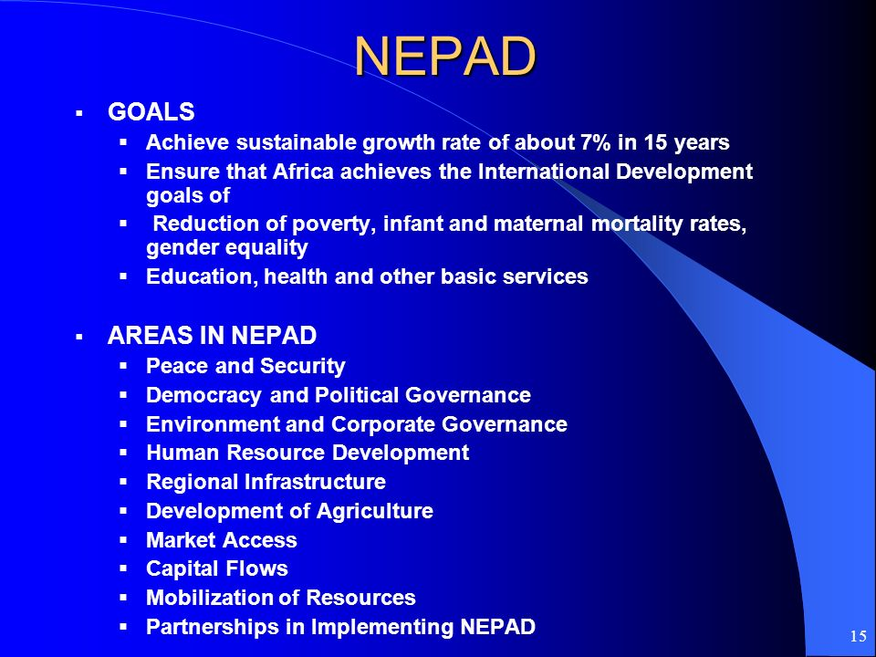15NEPAD GOALS Achieve sustainable growth rate of about 7% in 15 years Ensure that Africa achieves the International Development goals of Reduction of