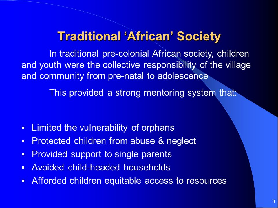 3 Traditional African Society Limited the vulnerability of orphans Protected children from abuse & neglect Provided support to single parents Avoided