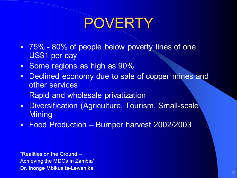 8 POVERTY 75% - 80% of people below poverty lines of one US$1 per day Some regions as high as 90% Declined economy due to sale of copper mines and oth