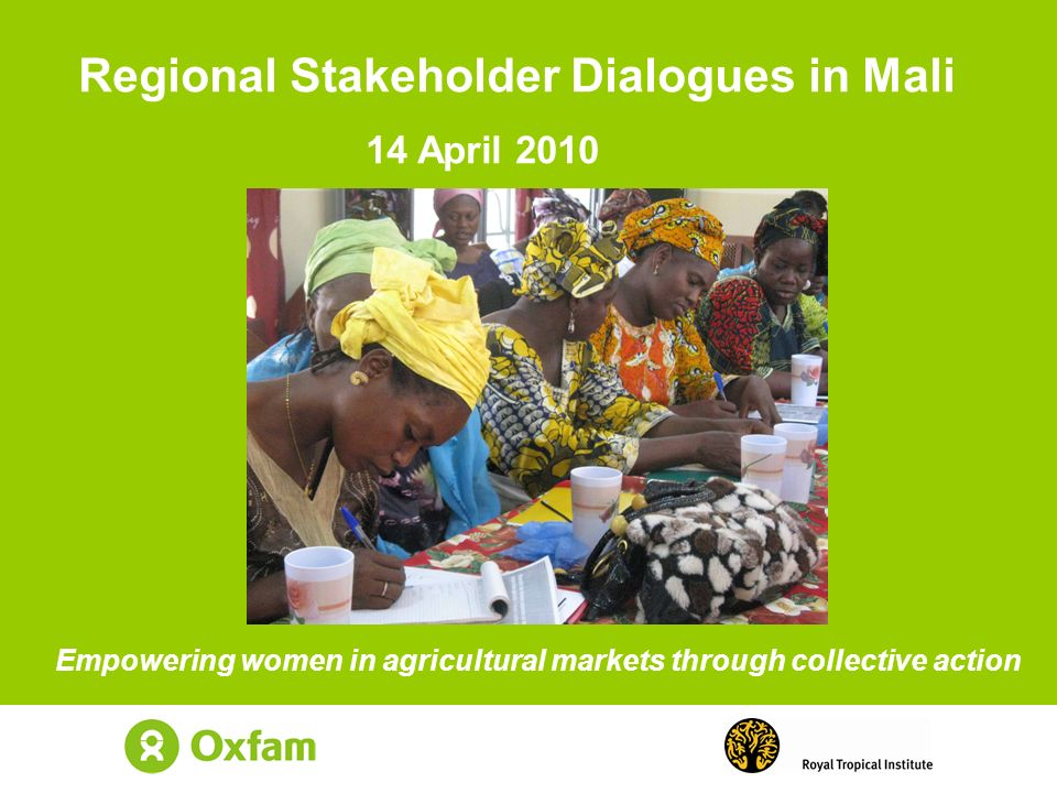Empowering women in agricultural markets through collective action Regional Stakeholder Dialogues in Mali 14 April 2010