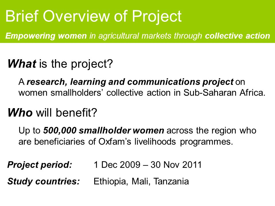 Brief Overview of Project Empowering women in agricultural markets through collective action What is the project.