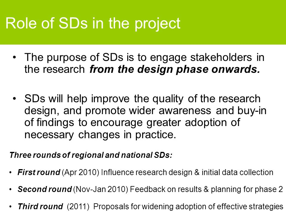 Role of SDs in the project The purpose of SDs is to engage stakeholders in the research from the design phase onwards. SDs will help improve the quali