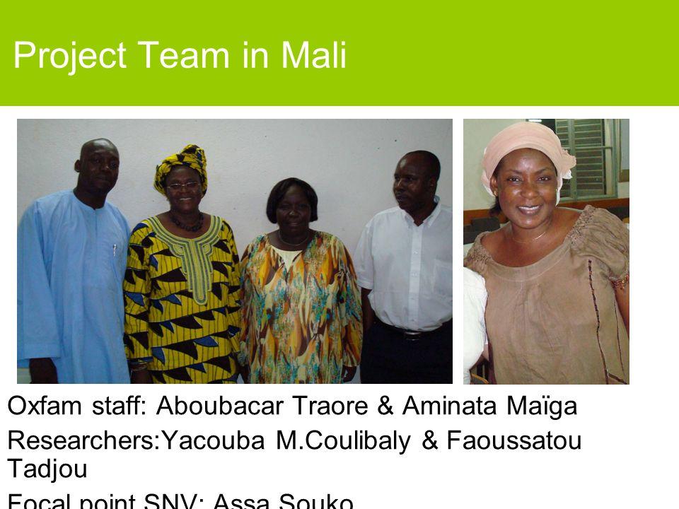 Project Team in Mali Oxfam staff: Aboubacar Traore & Aminata Maïga Researchers:Yacouba M.Coulibaly & Faoussatou Tadjou Focal point SNV: Assa Souko