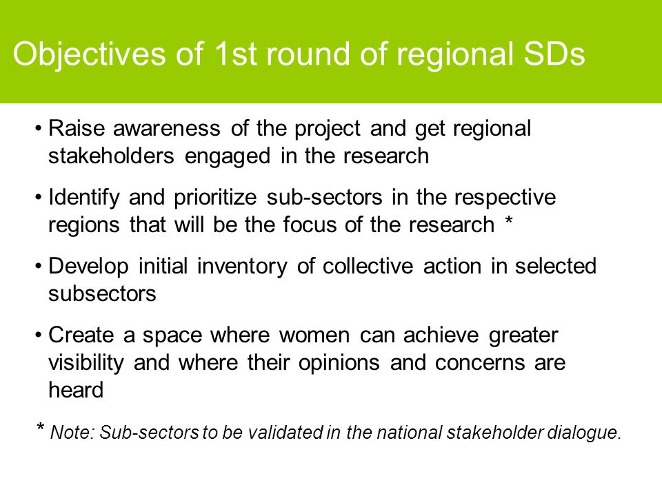 Objectives of 1st round of regional SDs Raise awareness of the project and get regional stakeholders engaged in the research Identify and prioritize sub-sectors in the respective regions that will be the focus of the research * Develop initial inventory of collective action in selected subsectors Create a space where women can achieve greater visibility and where their opinions and concerns are heard * Note: Sub-sectors to be validated in the national stakeholder dialogue.