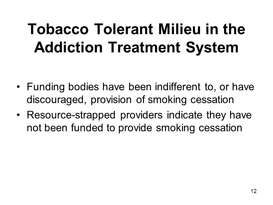 12 Tobacco Tolerant Milieu in the Addiction Treatment System Funding bodies have been indifferent to, or have discouraged, provision of smoking cessat