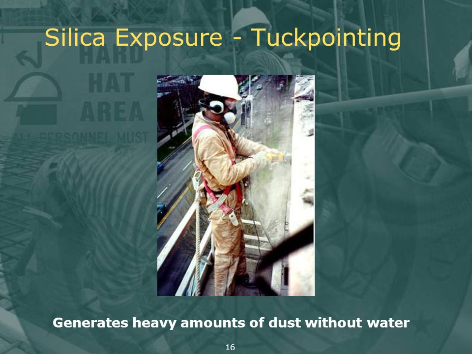Silica Exposure - Tuckpointing Generates heavy amounts of dust without water 16