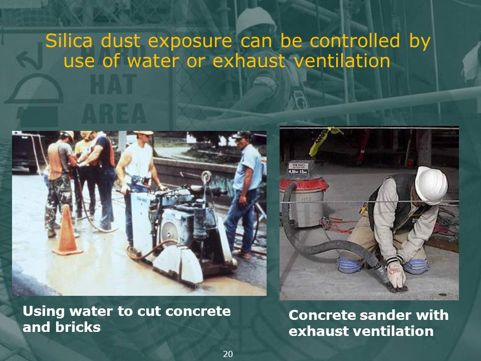 Silica dust exposure can be controlled by use of water or exhaust ventilation Using water to cut concrete and bricks Concrete sander with exhaust vent