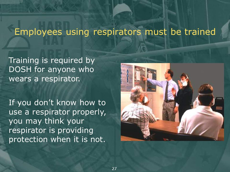 Employees using respirators must be trained Training is required by DOSH for anyone who wears a respirator. If you dont know how to use a respirator p