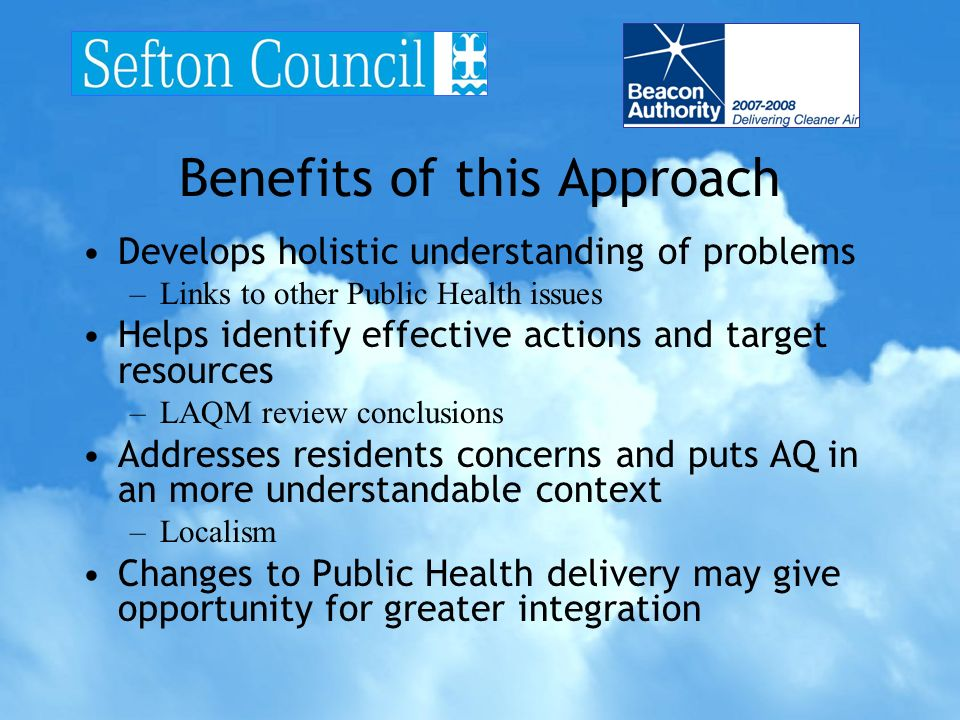 Benefits of this Approach Develops holistic understanding of problems –Links to other Public Health issues Helps identify effective actions and target resources –LAQM review conclusions Addresses residents concerns and puts AQ in an more understandable context –Localism Changes to Public Health delivery may give opportunity for greater integration