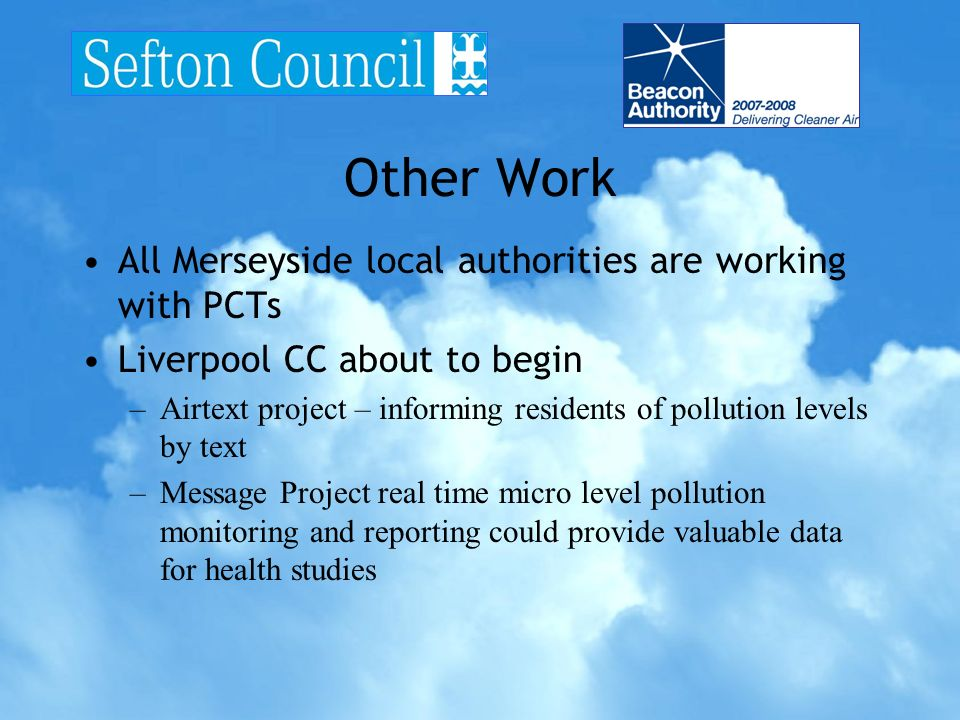 Other Work All Merseyside local authorities are working with PCTs Liverpool CC about to begin –Airtext project – informing residents of pollution levels by text –Message Project real time micro level pollution monitoring and reporting could provide valuable data for health studies