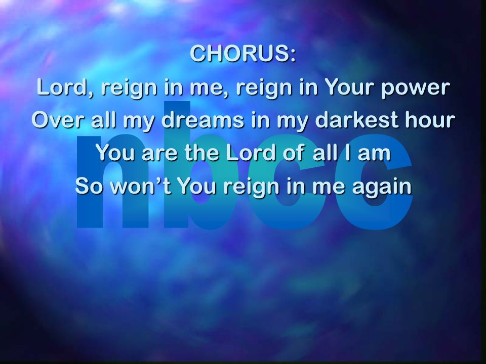CHORUS: Lord, reign in me, reign in Your power Over all my dreams in my darkest hour You are the Lord of all I am So wont You reign in me again