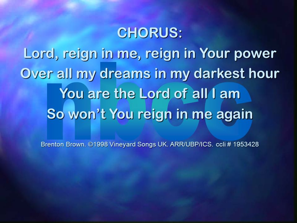 CHORUS: Lord, reign in me, reign in Your power Over all my dreams in my darkest hour You are the Lord of all I am So wont You reign in me again Brento