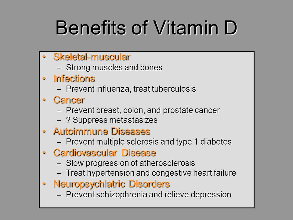Benefits of Vitamin D Skeletal-muscularSkeletal-muscular –Strong muscles and bones InfectionsInfections –Prevent influenza, treat tuberculosis CancerC