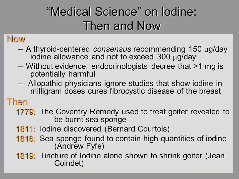 Medical Science on Iodine: Then and Now Now –A thyroid-centered consensus recommending 150 g/day iodine allowance and not to exceed 300 g/day –Without