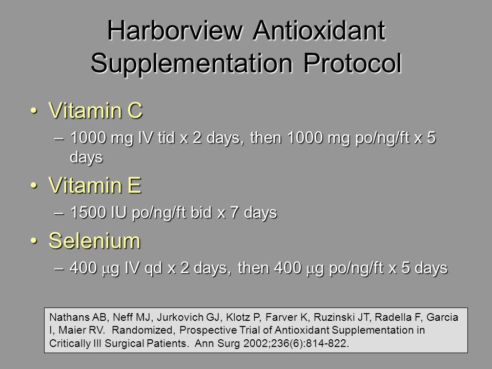 Harborview Antioxidant Supplementation Protocol Vitamin CVitamin C –1000 mg IV tid x 2 days, then 1000 mg po/ng/ft x 5 days Vitamin EVitamin E –1500 I