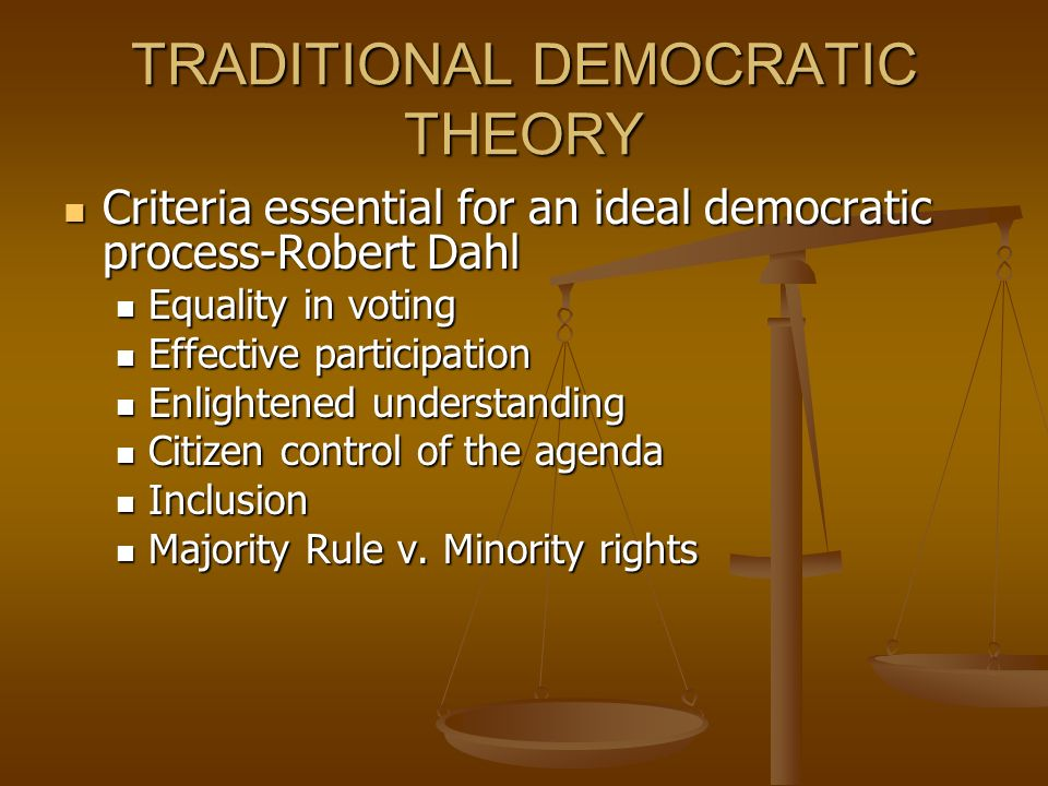 TRADITIONAL DEMOCRATIC THEORY Criteria essential for an ideal democratic process-Robert Dahl Criteria essential for an ideal democratic process-Robert Dahl Equality in voting Equality in voting Effective participation Effective participation Enlightened understanding Enlightened understanding Citizen control of the agenda Citizen control of the agenda Inclusion Inclusion Majority Rule v.