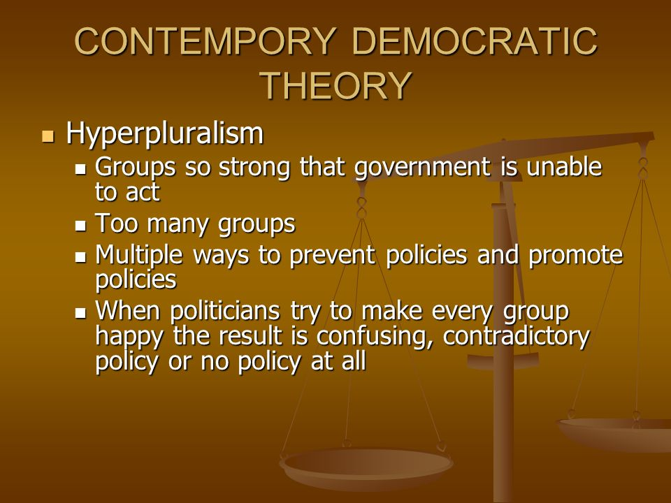 CONTEMPORY DEMOCRATIC THEORY Hyperpluralism Hyperpluralism Groups so strong that government is unable to act Groups so strong that government is unable to act Too many groups Too many groups Multiple ways to prevent policies and promote policies Multiple ways to prevent policies and promote policies When politicians try to make every group happy the result is confusing, contradictory policy or no policy at all When politicians try to make every group happy the result is confusing, contradictory policy or no policy at all