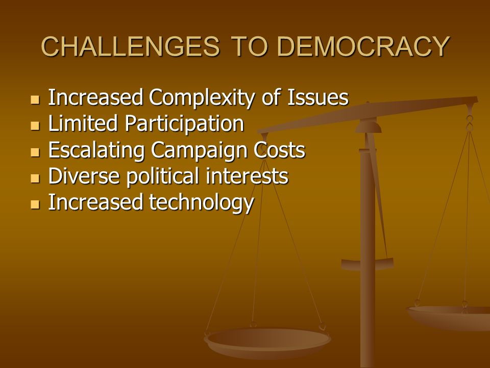 CHALLENGES TO DEMOCRACY Increased Complexity of Issues Increased Complexity of Issues Limited Participation Limited Participation Escalating Campaign Costs Escalating Campaign Costs Diverse political interests Diverse political interests Increased technology Increased technology