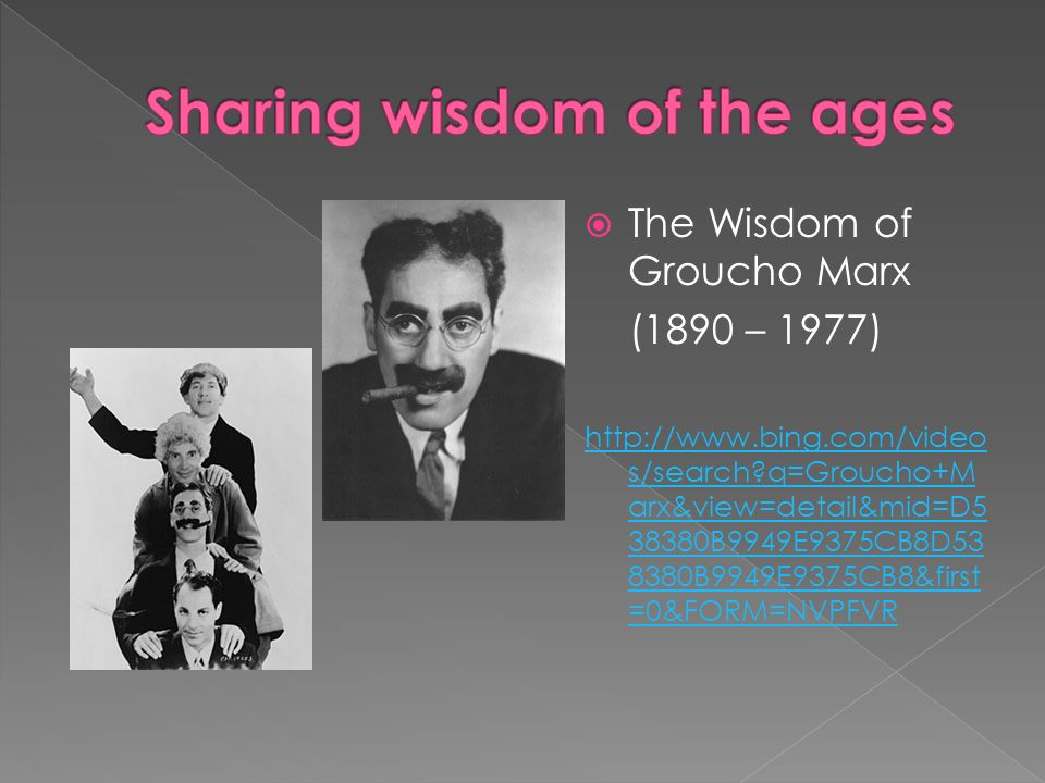 The Wisdom of Groucho Marx (1890 – 1977) http://www.bing.com/video s/search?q=Groucho+M arx&view=detail&mid=D5 38380B9949E9375CB8D53 8380B9949E9375CB8&first =0&FORM=NVPFVR