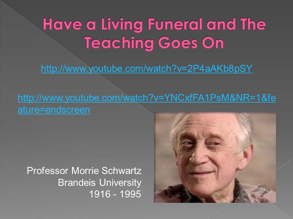 http://www.youtube.com/watch v=2P4aAKb8pSY http://www.youtube.com/watch v=YNCxfFA1PsM&NR=1&fe ature=endscreen Professor Morrie Schwartz Brandeis University 1916 - 1995