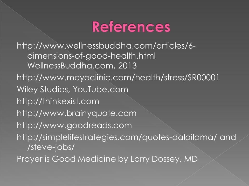http://www.wellnessbuddha.com/articles/6- dimensions-of-good-health.html WellnessBuddha.com, 2013 http://www.mayoclinic.com/health/stress/SR00001 Wiley Studios, YouTube.com http://thinkexist.com http://www.brainyquote.com http://www.goodreads.com http://simplelifestrategies.com/quotes-dalailama/ and /steve-jobs/ Prayer is Good Medicine by Larry Dossey, MD