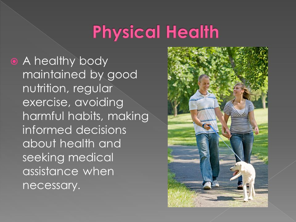 A healthy body maintained by good nutrition, regular exercise, avoiding harmful habits, making informed decisions about health and seeking medical assistance when necessary.