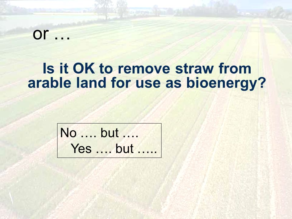 Is it OK to remove straw from arable land for use as bioenergy or … No …. but …. Yes …. but …..