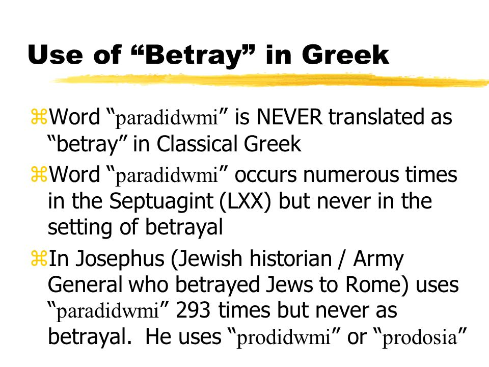 Use of Betray in Greek Word paradidwmi is NEVER translated as betray in Classical Greek Word paradidwmi occurs numerous times in the Septuagint (LXX) but never in the setting of betrayal In Josephus (Jewish historian / Army General who betrayed Jews to Rome) uses paradidwmi 293 times but never as betrayal.