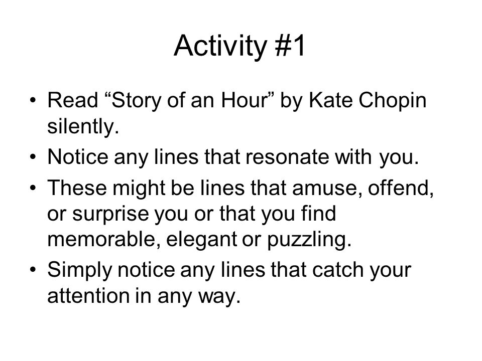 Activity #1 Read Story of an Hour by Kate Chopin silently. Notice any lines that resonate with you. These might be lines that amuse, offend, or surpri