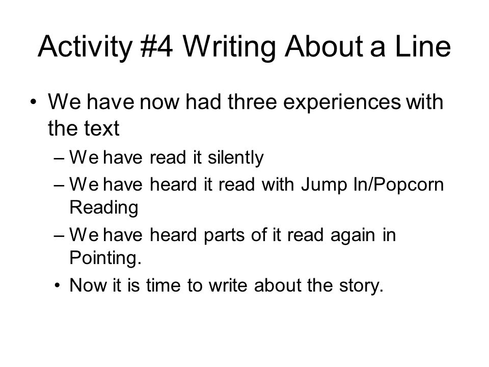 Activity #4 Writing About a Line We have now had three experiences with the text –We have read it silently –We have heard it read with Jump In/Popcorn Reading –We have heard parts of it read again in Pointing.