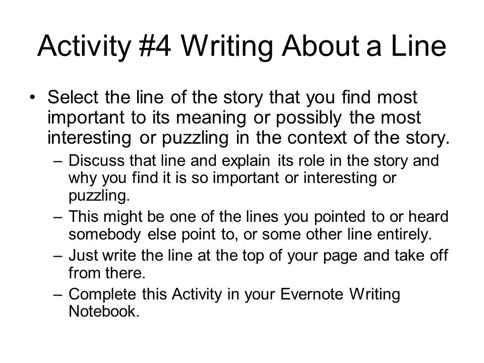 Activity #4 Writing About a Line Select the line of the story that you find most important to its meaning or possibly the most interesting or puzzling in the context of the story.