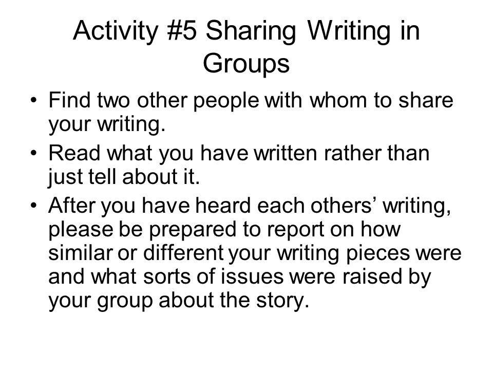 Activity #5 Sharing Writing in Groups Find two other people with whom to share your writing.