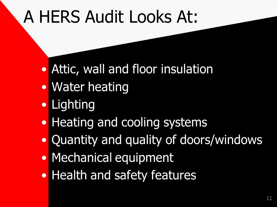 11 A HERS Audit Looks At: Attic, wall and floor insulation Water heating Lighting Heating and cooling systems Quantity and quality of doors/windows Mechanical equipment Health and safety features
