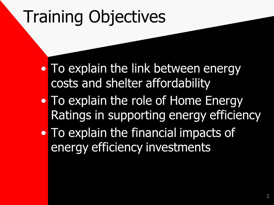 3 Training Objectives To explain the link between energy costs and shelter affordability To explain the role of Home Energy Ratings in supporting energy efficiency To explain the financial impacts of energy efficiency investments
