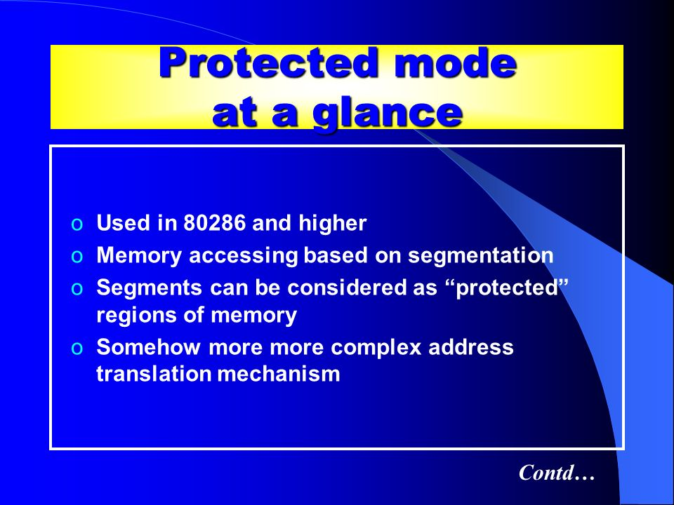 Protected mode at a glance oUsed in 80286 and higher oMemory accessing based on segmentation oSegments can be considered as protected regions of memor