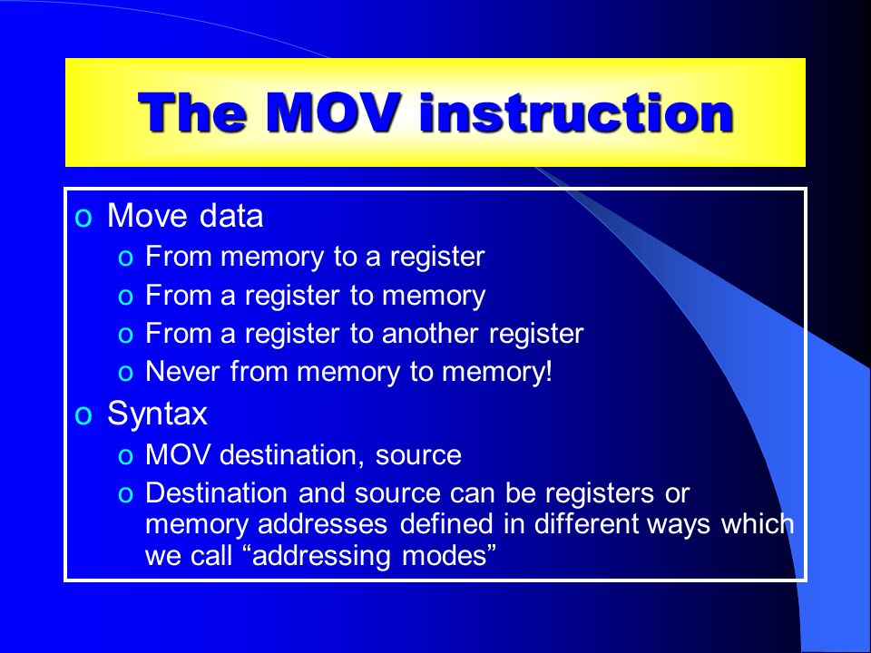 The MOV instruction oMove data oFrom memory to a register oFrom a register to memory oFrom a register to another register oNever from memory to memory