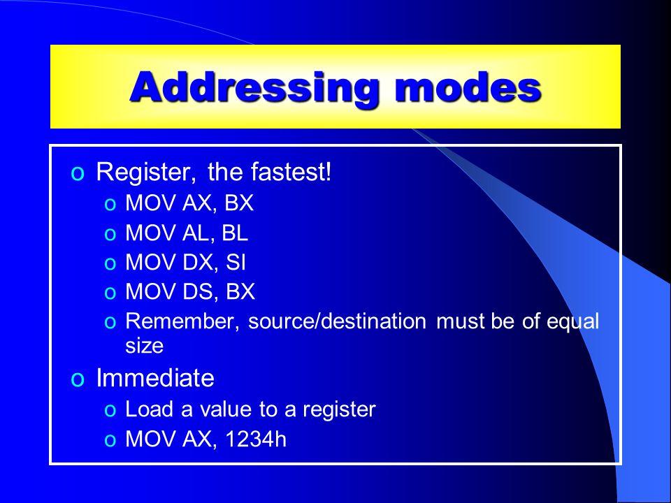 Addressing modes oRegister, the fastest! oMOV AX, BX oMOV AL, BL oMOV DX, SI oMOV DS, BX oRemember, source/destination must be of equal size oImmediat