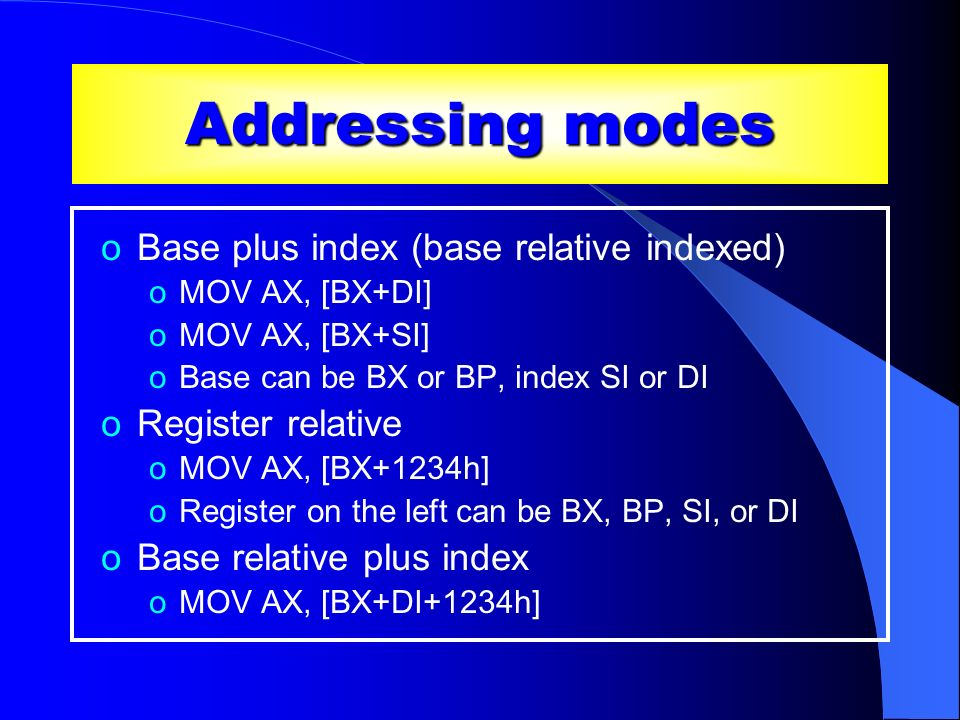 Addressing modes oBase plus index (base relative indexed) oMOV AX, [BX+DI] oMOV AX, [BX+SI] oBase can be BX or BP, index SI or DI oRegister relative o