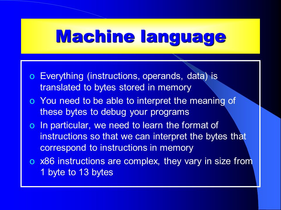 Machine language oEverything (instructions, operands, data) is translated to bytes stored in memory oYou need to be able to interpret the meaning of t